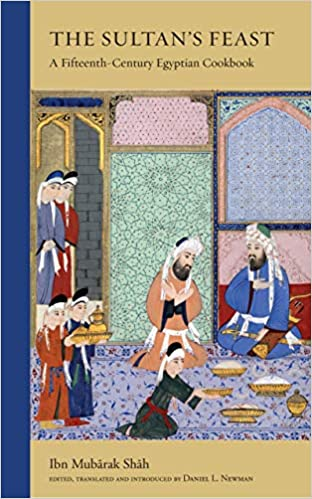 The Sultan's Feast A Fifteenth-Century Egyptian Cookbook by Ibn Mubarak Shah
