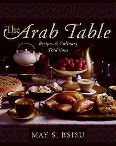 Arab Table (Recipes and Culinary Traditions) by May S Bsisu