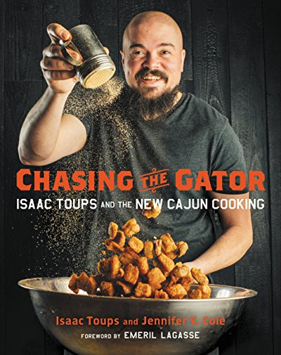 Chasing the Gator: Isaac Toups and the New Cajun Cooking by Isaac Toups