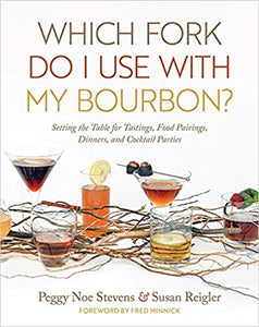 Which Fork Do I Use with My Bourbon? Setting the Table for Tastings, Food Pairings, Dinners, and Cocktail Parties by Peggy Noe Stevens and Susan Reigler