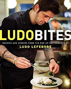 LudoBites Recipes and Stories From the Pop-Up Restaurants of Ludo Lefebvre by Ludo Lefebvre