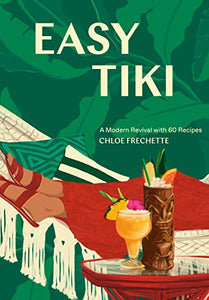 Easy Tiki A Modern Revival with 60 Recipes by Chloe Frechette