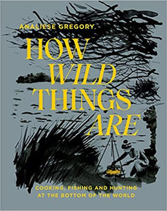 How Wild Things Are Cooking, Fishing and Hunting at the Bottom of the World by Analiese Gregory