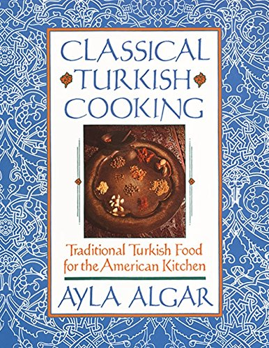 Classical Turkish Cooking (Traditional Turkish Food for the American Kitchen) by Ayla Algar