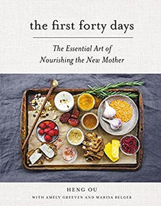 The First Forty Days The Essential Art of Nourishing the New Mother by Heng Ou