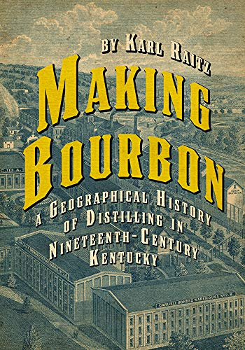 Making Bourbon A Geographical History of Distilling in Nineteenth-Century Kentucky by Karl Raitz