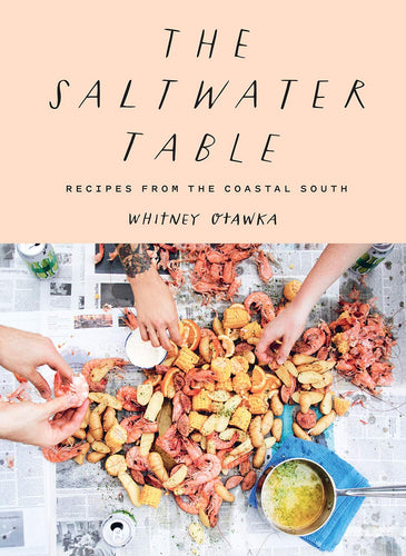 The Saltwater Table Recipes From The Coastal South by Whitney Otawka
