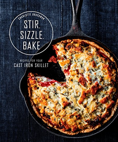 Stir Sizzle Bake Recipes For Your Cast-Iron Skillet by Charlotte Druckman