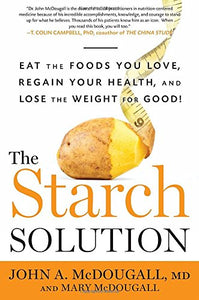 Starch Solution  Eat the Foods You Love  Regain Your Health  and Lose the Weight for Good! by John McDougall