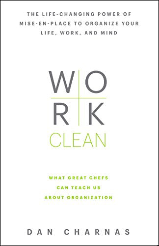 Work Clean   The Life Changing Power of Mise En Place to Organize Your Life  Work  and Mind by  Dan Charnas