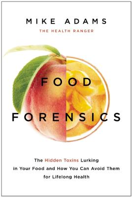 Food Forensics The Hidden Toxins Lurking in Your Food and How You Can Avoid Them for Lifelong Health by Mike Adams