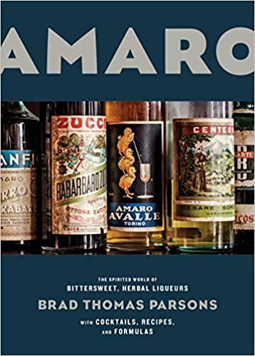 Amaro The Spirited World of Bittersweet Herbal Liqueurs by Brad Thomas Parsons
