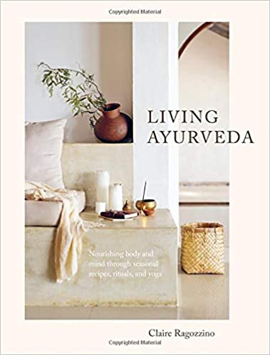 Living Ayurveda Nourishing Body and Mind Through Seasonal Recipes, Rituals, and Yoga by Claire Ragozzino