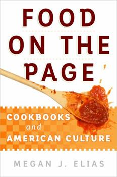 Food on the Page Cookbooks and American Culture by Megan J. Elias