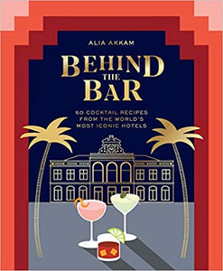 Behind the Bar 50 Cocktail Recipes From the World's Most Iconic Hotels by Alia Akkam