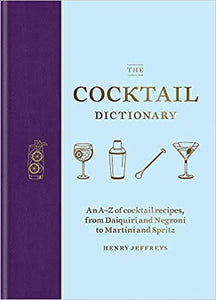 The Cocktail Dictionary An A - Z of Cocktail Recipes, From Daiquiri and Negroni to Martini and Spritz by Henry Jeffreys