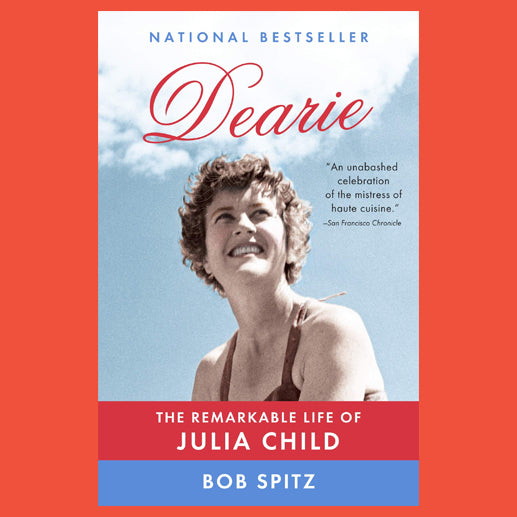 Dearie the Remarkable Life of Julia Child by Bob Spitz