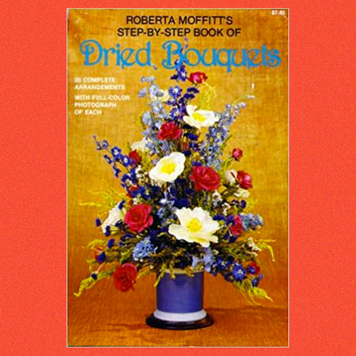 The Step By Step Book of Dried Bouquets by Roberta. Moffitt