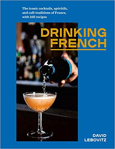 Drinking French The Iconic Cocktails,  Aperitifs, and Cafe Traditions of France With 160 Recipes by David Lebovitz