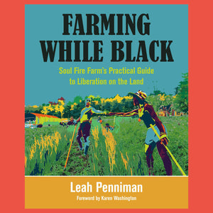 Farming While Black Soul Fire Farm's Practical Guide to Liberation on the Land by Penniman Leah