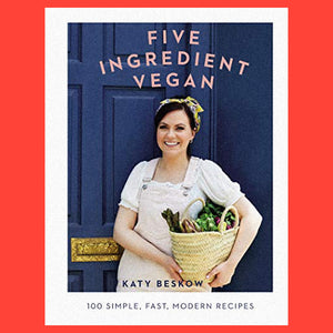 Five Ingredient Vegan 100 Simple Fast Modern Recipes by Katy Beskow