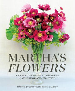 Martha's Flowers A Practical Guide to Growing, Gathering, and Enjoying by Martha Stewart