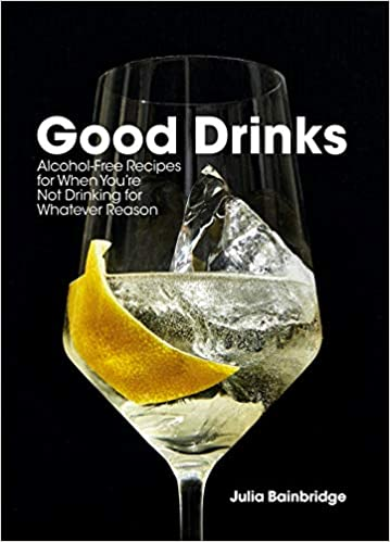 Good Drinks Alcohol-Free Recipes For When You're Not Drinking For Whatever Reason by Julia Bainbridge