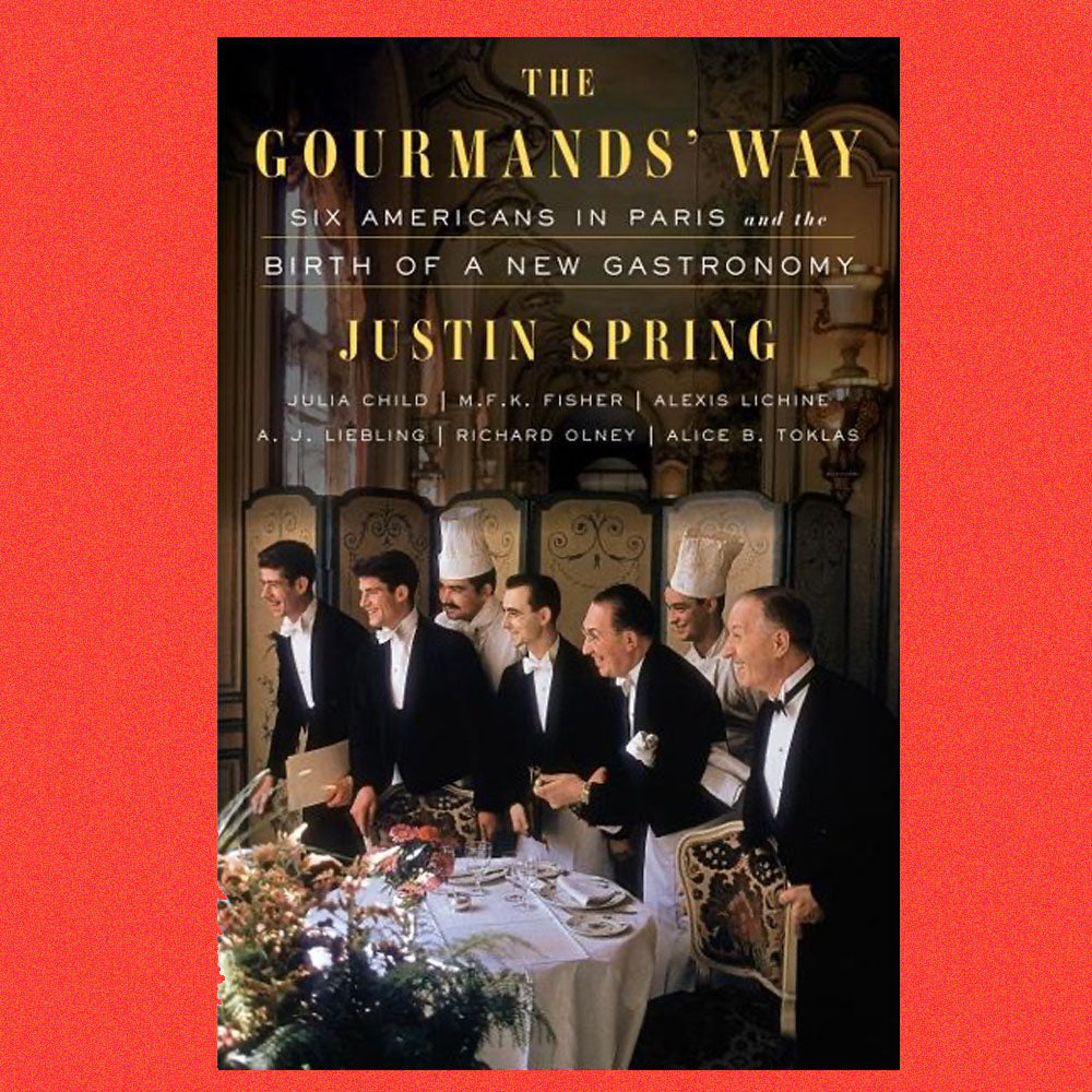 The Gourmands' Way Six Americans in Paris and the Birth of a New Gastronomy by Justin Spring