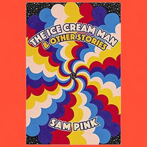 The Ice Cream Man & Other Stories by Sam Pink