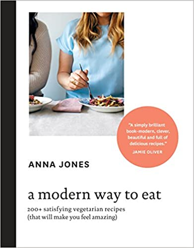 A Modern Way To Eat 200+ Satisfying Vegetarian Recipes (That Will Make You Feel Amazing) by Anna Jones