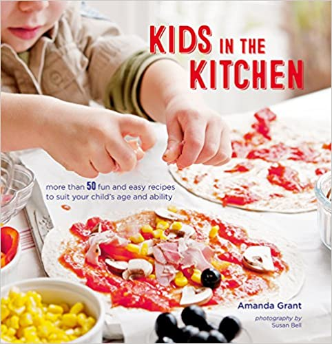 Kids in the Kitchen More Than 50 Fun and Easy Recipes to Suit Your Child's Age and Ability by Amanda Grant