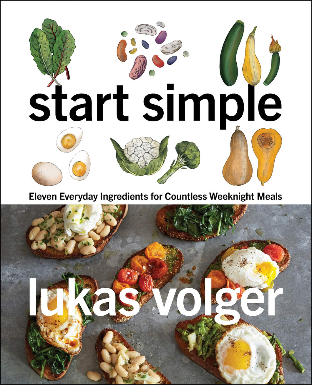 Start Simple: Eleven Everyday Ingredients for Countless Weeknight Meals by Lukas Volger