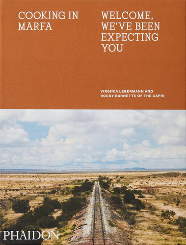 Cooking in Marfa: Welcome, We've Been Expecting You by Virginia Lebermann, Rocky Barnette, and Daniel Humm