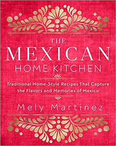 The Mexican Home Kitchen Traditional Home-Style Recipes That Capture the Flavors and Memories of Mexico by Mely Martinez