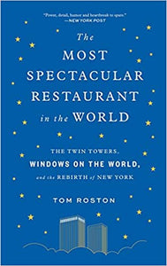The Most Spectacular Restaurant in the World The Twin Towers, Windows On The World and the Rebirth of New York by Tom Roston