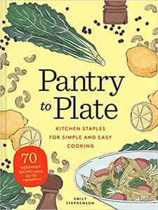 Pantry to Plate Kitchen Staples for Simple and Easy Cooking by Emily Stephenson