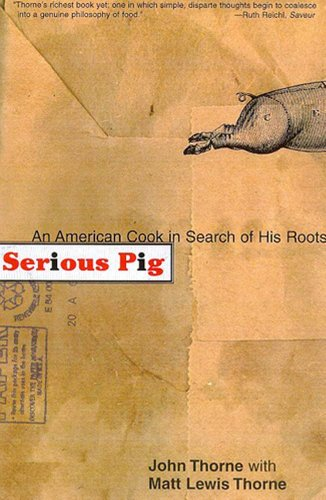 Serious Pig An American Cook in Search of His Roots by John Thorne