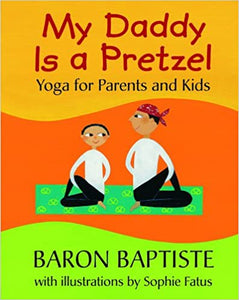 My Daddy Is A Pretzel Yoga For Parents and Kids by Baron Baptiste