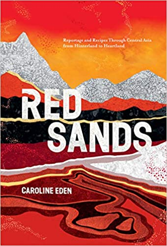 Red Sands Reportage and Recipes Through Central Asia from Hinterland to Heartland by Caroline Eden