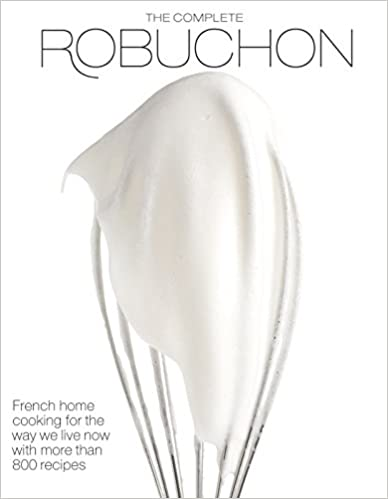 The Complete Robuchon French Home Cooking for the Way We Live Now With More Than 800 Recipes by Joel Robuchon