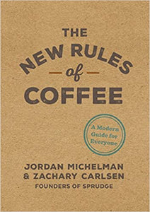 The New Rules of Coffee A Modern Guide For Everyone by Jordan Michelman