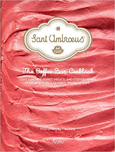 Sant Ambroeus The Coffee Bar Cookbook Light Lunches, Sweet Treats, and Coffee Drinks from New York's Favorite Milanese Cafe by Evan Sung