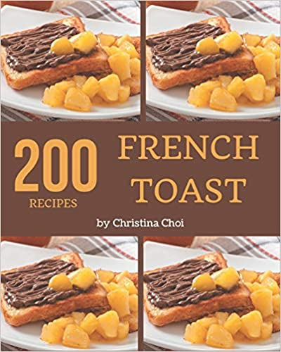 200 French Toast Recipes by Christina Choi