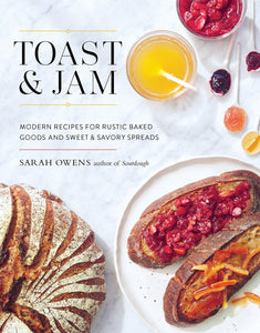 Toast & Jam: Modern Recipes for Rustic Baked Goods and Sweet & Savory Spreads by Sarah Owens