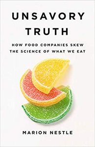 Unsavory Truth How Food Companies Skew the Science of What We Eat by Marion Nestle