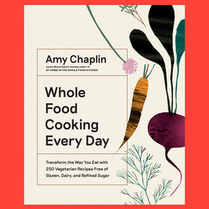 Whole Food Cooking Every Day Transform the Way You Eat With 250 Vegetarian Recipes Free of Gluten, Dairy,  and Refined Sugar by Amy Chaplin