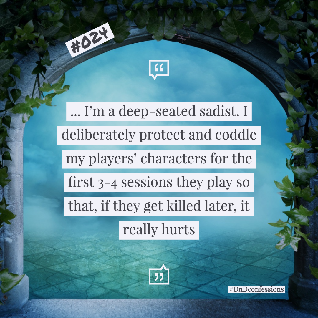 "D&D Confession #024 | The Sadist - ""... I'm a deep-seated sadist. I deliberately protect and coddle my players' characters for the first 3-4 sessions they play so that, if they get killed later, it really hurts"""
