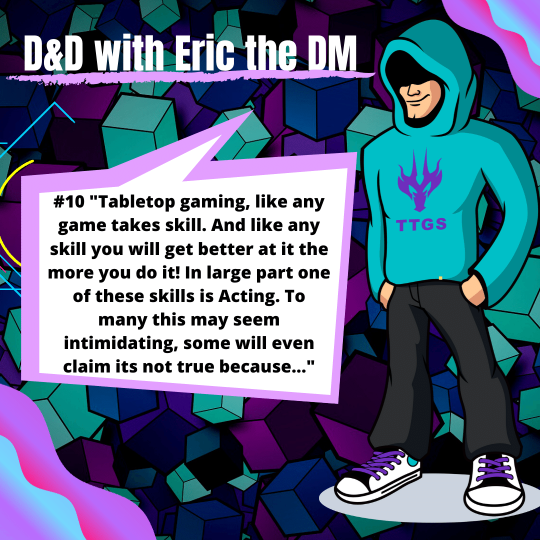 "D&D with eric the DM #10: ""Tabletop gaming, like any game takes skill. And like any skill you will get better at it the more you do it! In large part one of these skills is Acting. To many this may seem intimidating, some will even claim..."
