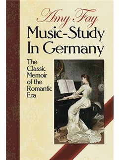 Amy Fay: Music-Study In Germany - The Classic Memoir Of The Romantic Era
