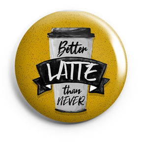 BUTTON BADGES PATTERNED Better Latte Than Never Button Badge